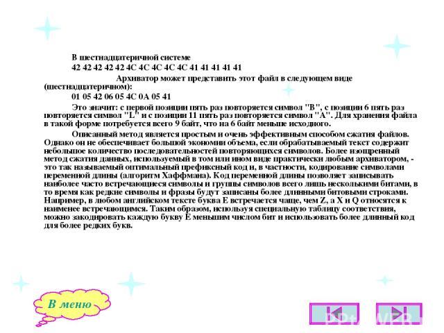В шестнадцатеричной системе 42 42 42 42 42 4C 4C 4C 4C 4C 41 41 41 41 41 Архиватор может представить этот файл в следующем виде (шестнадцатеричном): 01 05 42 06 05 4C 0A 05 41 Это значит: с первой позиции пять раз повторяется символ