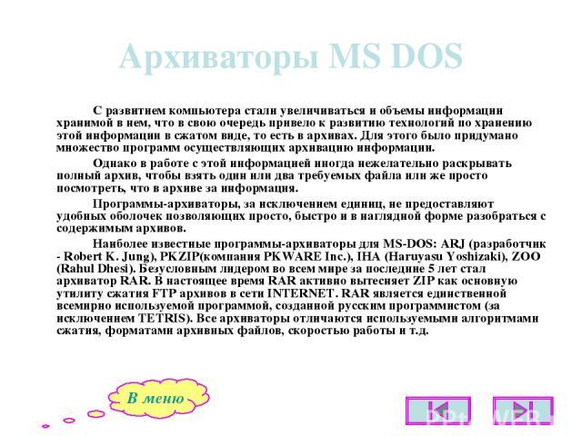 Архиваторы MS DOS С развитием компьютера стали увеличиваться и объемы информации хранимой в нем, что в свою очередь привело к развитию технологий по хранению этой информации в сжатом виде, то есть в архивах. Для этого было придумано множество програ…