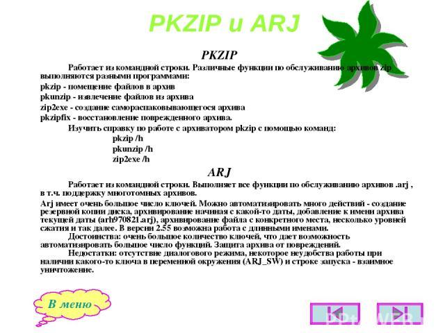 PKZIP и ARJ PKZIP Работает из командной строки. Различные функции по обслуживанию архивов zip выполняются разными программами: pkzip - помещение файлов в архив pkunzip - извлечение файлов из архива zip2exe - создание самораспаковывающегося архива pk…