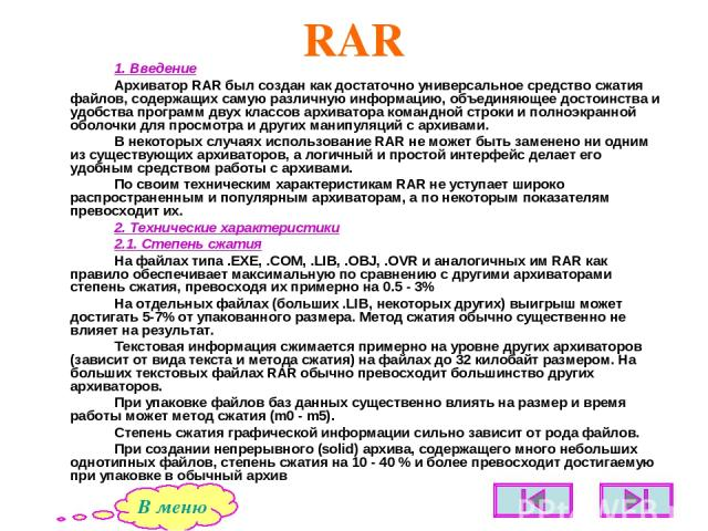 RAR 1. Введение Архиватор RAR был создан как достаточно универсальное средство сжатия файлов, содержащих самую различную информацию, объединяющее достоинства и удобства программ двух классов архиватора командной строки и полноэкранной оболочки для п…
