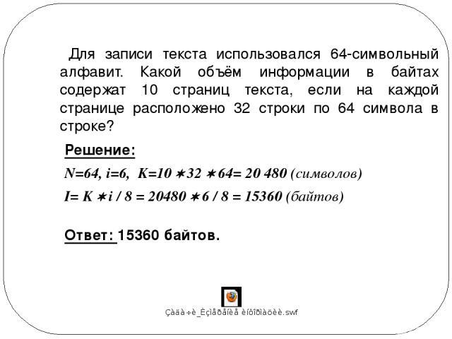 Для записи текста использовался 64-символьный алфавит. Какой объём информации в байтах содержат 10 страниц текста, если на каждой странице расположено 32 строки по 64 символа в строке? Решение: N=64, i=6, K=10 32 64= 20 480 (символов) Ответ: 15360 б…