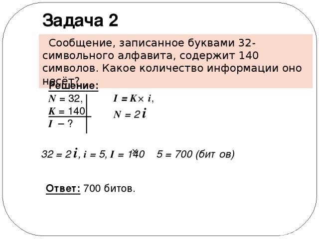 Сообщение, записанное буквами 32-символьного алфавита, содержит 140 символов. Какое количество информации оно несёт? Задача 2 Решение: N = 32, K = 140 I – ? Ответ: 700 битов. I = K i, N = 2 i 32 = 2 i, i = 5, I = 140 5 = 700 (битов)
