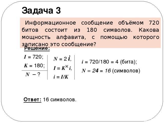 Информационное сообщение объёмом 720 битов состоит из 180 символов. Какова мощность алфавита, с помощью которого записано это сообщение? Задача 3 Решение: I = 720; K = 180; N – ? Ответ: 16 символов. N = 2 i, I = K i, i = I/K i = 720/180 = 4 (бита); …