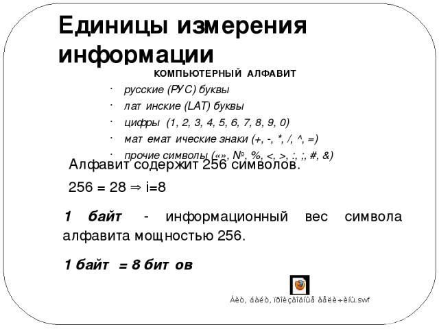 Единицы измерения информации КОМПЬЮТЕРНЫЙ АЛФАВИТ русские (РУС) буквы латинские (LAT) буквы цифры (1, 2, 3, 4, 5, 6, 7, 8, 9, 0) математические знаки (+, -, *, /, ^, =) прочие символы («», №, %, , :, ;, #, &) Алфавит содержит 256 символов. 256 = 28 …