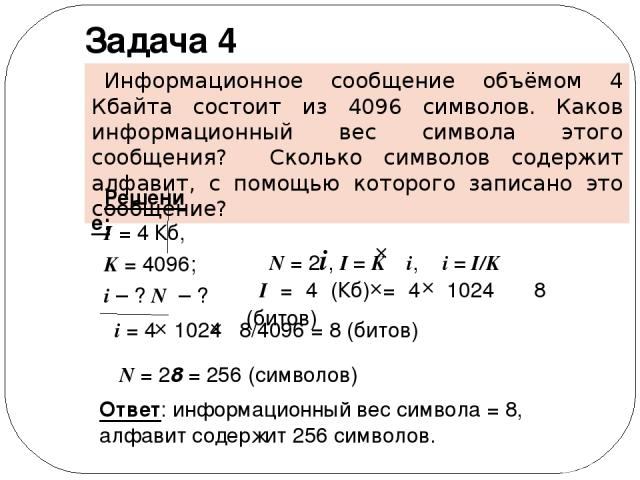 Задача 4 Информационное сообщение объёмом 4 Кбайта состоит из 4096 символов. Каков информационный вес символа этого сообщения? Сколько символов содержит алфавит, с помощью которого записано это сообщение? I = 4 Кб, K = 4096; i – ? N – ? Ответ: инфор…