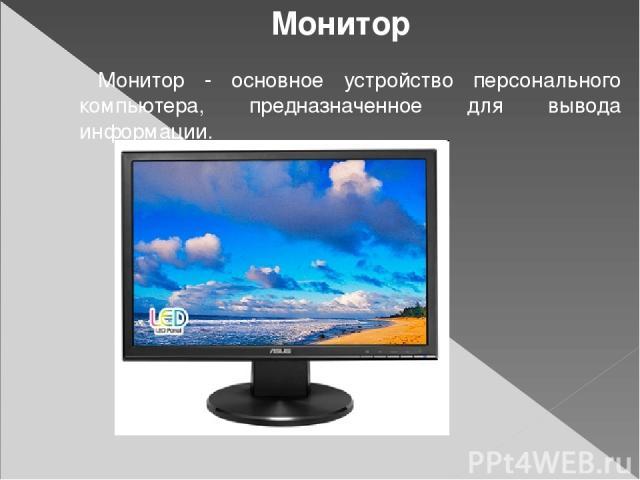 Монитор Монитор - основное устройство персонального компьютера, предназначенное для вывода информации.