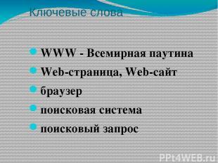Ключевые слова WWW - Всемирная паутина Web-страница, Web-сайт браузер поисковая