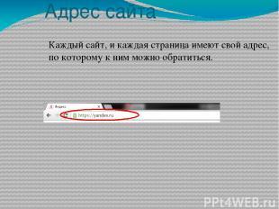 Адрес сайта Каждый сайт, и каждая страница имеют свой адрес, по которому к ним м