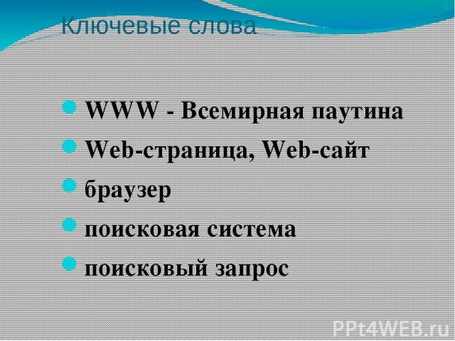 Ключевые слова WWW - Всемирная паутина Web-страница, Web-сайт браузер поисковая система поисковый запрос