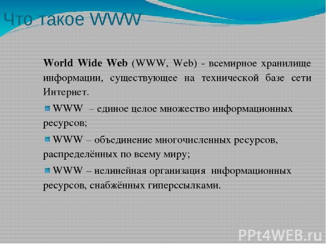 Что такое WWW World Wide Web (WWW, Web) - всемирное хранилище информации, существующее на технической базе сети Интернет. WWW – единое целое множество информационных ресурсов; WWW – объединение многочисленных ресурсов, распределённых по всему миру; …