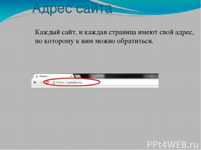 Адрес сайта Каждый сайт, и каждая страница имеют свой адрес, по которому к ним можно обратиться.