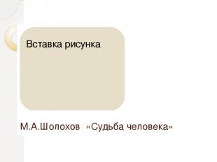 М.А.Шолохов «Судьба человека»
