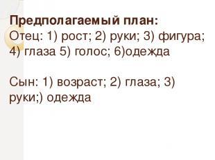Предполагаемый план: Отец: 1) рост; 2) руки; 3) фигура; 4) глаза 5) голос; 6)оде