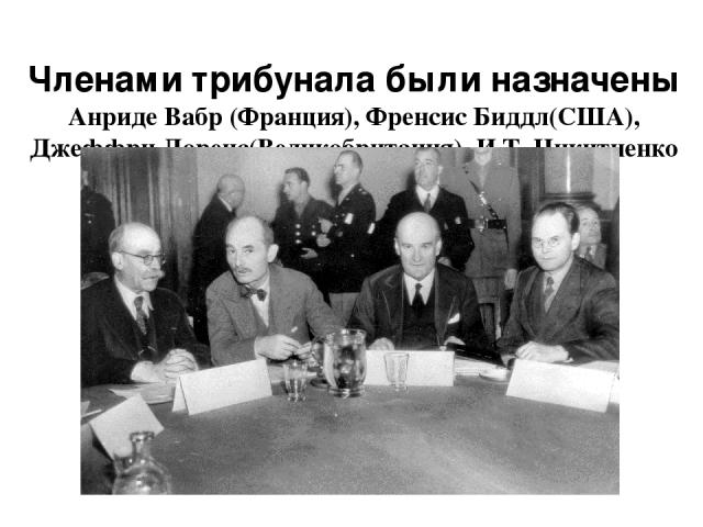 Членами трибунала были назначены Анриде Вабр (Франция), Френсис Биддл(США), Джеффри Лоренс(Великобритания), И.Т. Никитченко (СССР).