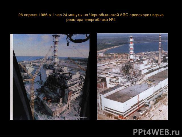 26 апреля 1986 в 1 час 24 минуты на Чернобыльской АЭС происходит взрыв реактора энергоблока №4