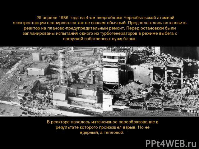 День 25 апреля 1986 года на 4-ом энергоблоке Чернобыльской атомной электростанции планировался как не совсем обычный. Предполагалось остановить реактор на планово-предупредительный ремонт. Перед остановкой были запланированы испытания одного из турб…