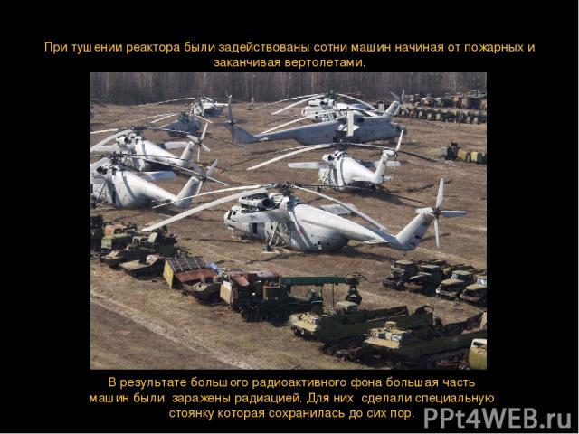 При тушении реактора были задействованы сотни машин начиная от пожарных и заканчивая вертолетами. В результате большого радиоактивного фона большая часть машин были заражены радиацией. Для них сделали специальную стоянку которая сохранилась до сих пор.