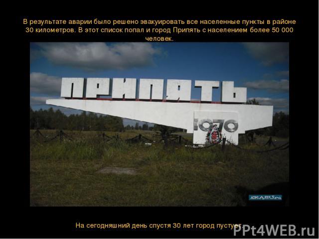 В результате аварии было решено эвакуировать все населенные пункты в районе 30 километров. В этот список попал и город Припять с населением более 50 000 человек. На сегодняшний день спустя 30 лет город пустует.