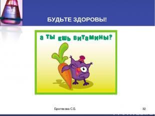 БУДЬТЕ ЗДОРОВЫ! Братякова С.Б. * Братякова С.Б.