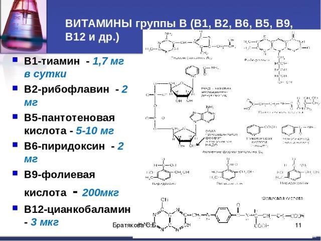 ВИТАМИНЫ группы В (В1, В2, В6, В5, В9, В12 и др.) В1-тиамин - 1,7 мг в сутки В2-рибофлавин - 2 мг В5-пантотеновая кислота - 5-10 мг В6-пиридоксин - 2 мг В9-фолиевая кислота - 200мкг В12-цианкобаламин - 3 мкг Братякова С.Б. * Братякова С.Б.