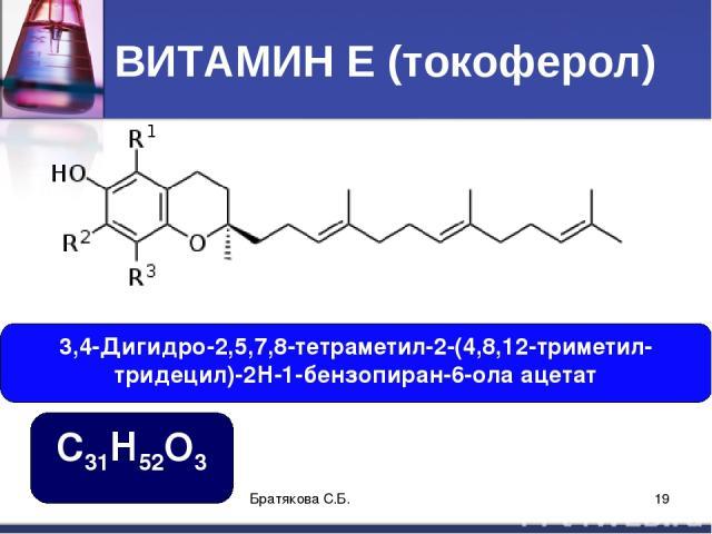 ВИТАМИН Е (токоферол) 3,4-Дигидро-2,5,7,8-тетраметил-2-(4,8,12-триметил- тридецил)-2Н-1-бензопиран-6-ола ацетат C31H52O3 Братякова С.Б. * Братякова С.Б.