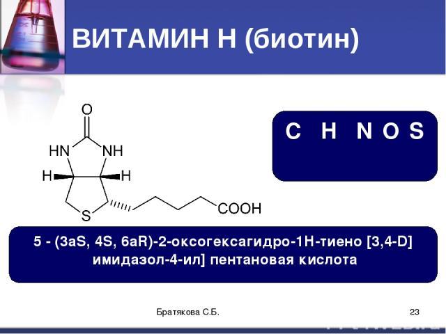 ВИТАМИН Н (биотин) C₁₀H₁₆N₂O₃S 5 - (3aS, 4S, 6aR)-2-оксогексагидро-1Н-тиено [3,4-D] имидазол-4-ил] пентановая кислота Братякова С.Б. * Братякова С.Б.