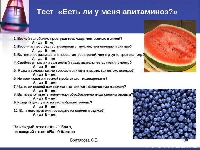Тест «Есть ли у меня авитаминоз?» 1. Весной вы обычно простужаетесь чаще, чем осенью и зимой? А – да Б- нет 2. Весенние простуды вы переносите тяжелее, чем осенние и зимние? А – да Б – нет 3. Вы тяжелее засыпаете и просыпаетесь весной, чем в другие …