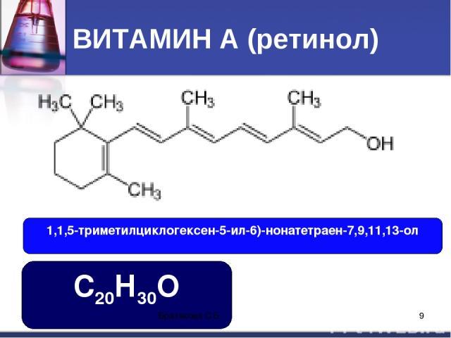 ВИТАМИН А (ретинол) 1,1,5-триметилциклогексен-5-ил-6)-нонатетраен-7,9,11,13-ол С20Н30О Братякова С.Б. * Братякова С.Б.