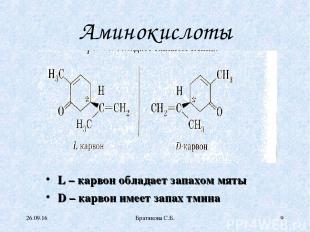Аминокислоты L – карвон обладает запахом мяты D – карвон имеет запах тмина * Бра