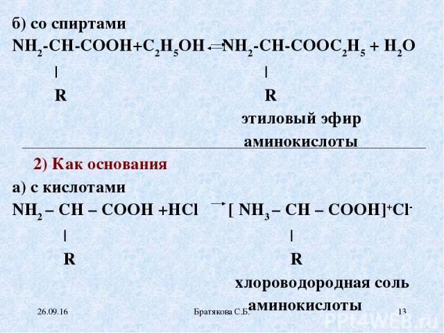 б) со спиртами NH2-CH-COOH+С2Н5ОН NH2-CH-COOС2Н5 + H2O | | R R этиловый эфир аминокислоты 2) Как основания а) с кислотами NH2 – CH – COOH +HCl [ NH3 – CH – COOH]+Сl- | | R R хлороводородная соль аминокислоты * Братякова С.Б. * Братякова С.Б.