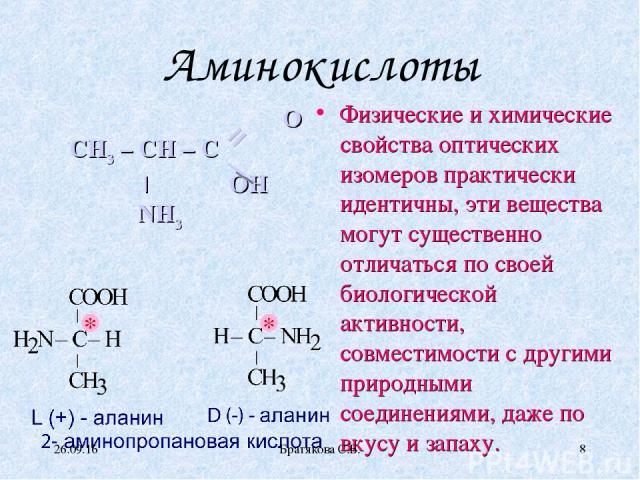 Аминокислоты Физические и химические свойства оптических изомеров практически идентичны, эти вещества могут существенно отличаться по своей биологической активности, совместимости с другими природными соединениями, даже по вкусу и запаху. O CH3 – CH…