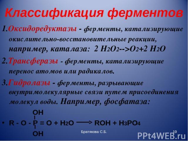 Классификация ферментов 1.Оксидоредуктазы - ферменты, катализирующие окислительно-восстановительные реакции, например, каталаза: 2 H2O2-->O2+2 H2O 2.Трансферазы - ферменты, катализирующие перенос атомов или радикалов. 3.Гидролазы - ферменты, разрыва…