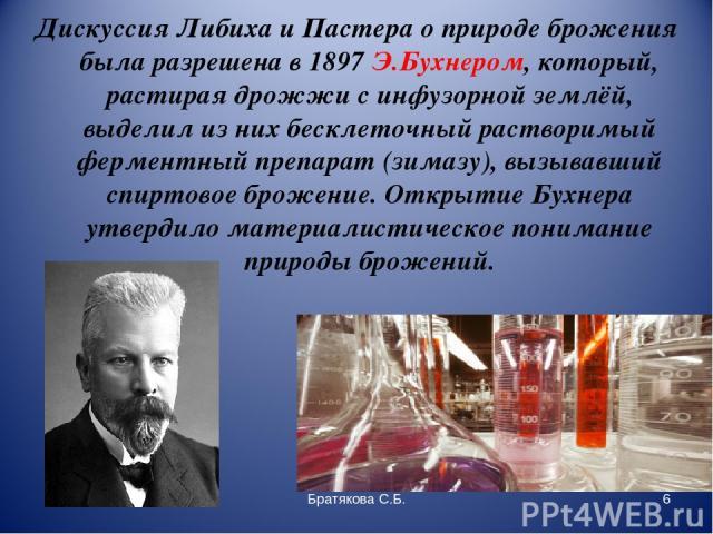 Дискуссия Либиха и Пастера о природе брожения была разрешена в 1897 Э.Бухнером, который, растирая дрожжи с инфузорной землёй, выделил из них бесклеточный растворимый ферментный препарат (зимазу), вызывавший спиртовое брожение. Открытие Бухнера утвер…