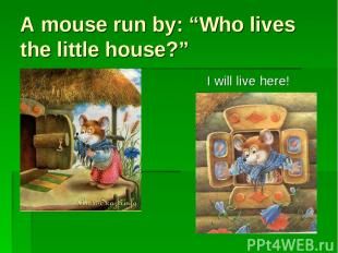 """A mouse run by: """"Who lives the little house?"""" I will live here!"""