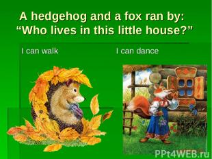"""A hedgehog and a fox ran by: """"Who lives in this little house?"""" I can walk I can"""