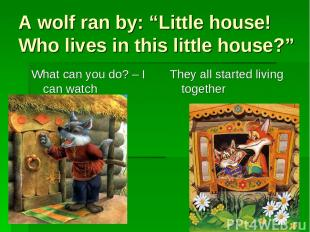 """A wolf ran by: """"Little house! Who lives in this little house?"""" What can you do?"""