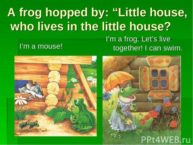 """A frog hopped by: """"Little house, who lives in the little house? I'm a mouse! I'm a frog. Let's live together! I can swim."""