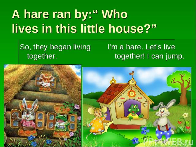 """A hare ran by:"""" Who lives in this little house?"""" So, they began living together. I'm a hare. Let's live together! I can jump."""