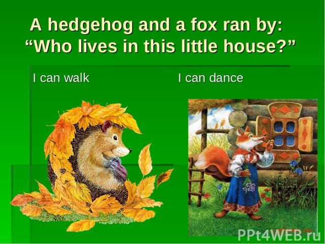 """A hedgehog and a fox ran by: """"Who lives in this little house?"""" I can walk I can dance"""