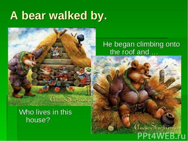 A bear walked by. Who lives in this house? He began climbing onto the roof and …