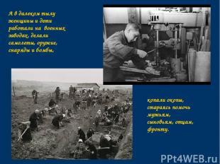А в далеком тылу женщины и дети работали на военных заводах, делали самолеты, ор
