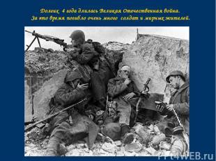 Долгих 4 года длилась Великая Отечественная война. За это время погибло очень мн