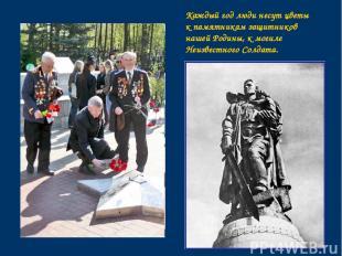 Каждый год люди несут цветы к памятникам защитников нашей Родины, к могиле Неизв