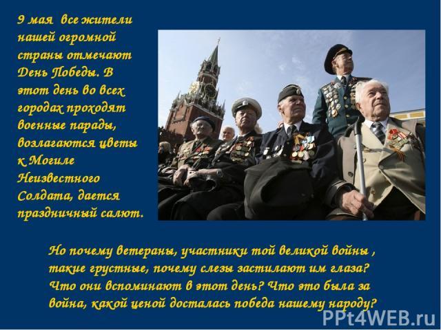 9 мая все жители нашей огромной страны отмечают День Победы. В этот день во всех городах проходят военные парады, возлагаются цветы к Могиле Неизвестного Солдата, дается праздничный салют. Но почему ветераны, участники той великой войны , такие грус…