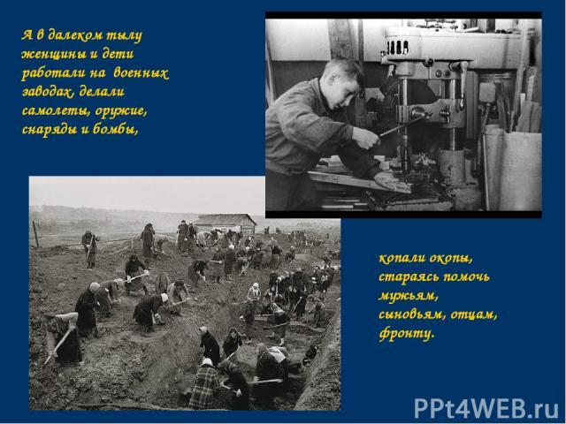 А в далеком тылу женщины и дети работали на военных заводах, делали самолеты, оружие, снаряды и бомбы, копали окопы, стараясь помочь мужьям, сыновьям, отцам, фронту.