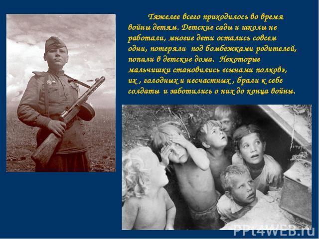 Тяжелее всего приходилось во время войны детям. Детские сады и школы не работали, многие дети остались совсем одни, потеряли под бомбежками родителей, попали в детские дома. Некоторые мальчишки становились «сынами полков», их , голодных и несчастных…