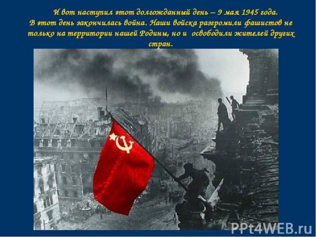 И вот наступил этот долгожданный день – 9 мая 1945 года. В этот день закончилась война. Наши войска разгромили фашистов не только на территории нашей Родины, но и освободили жителей других стран.