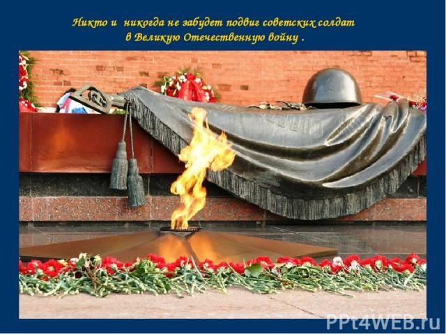 Никто и никогда не забудет подвиг советских солдат в Великую Отечественную войну .