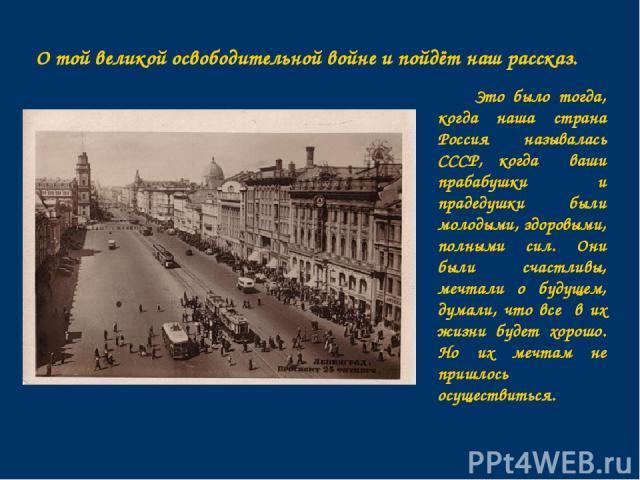 Это было тогда, когда наша страна Россия называлась СССР, когда ваши прабабушки и прадедушки были молодыми, здоровыми, полными сил. Они были счастливы, мечтали о будущем, думали, что все в их жизни будет хорошо. Но их мечтам не пришлось осуществитьс…