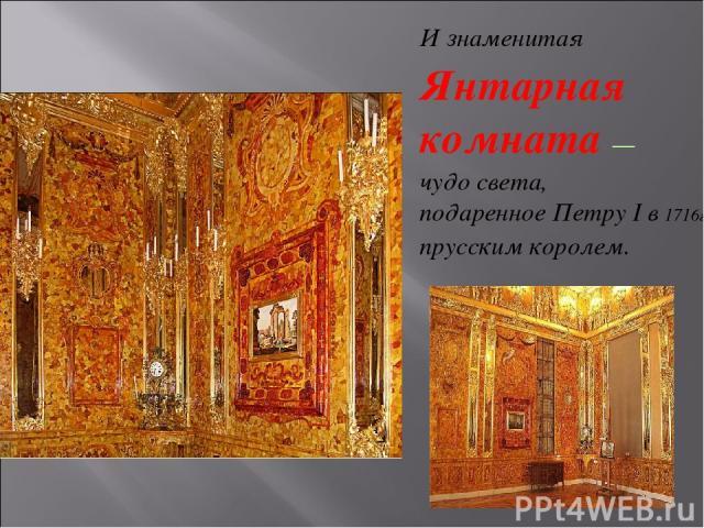 И знаменитая Янтарная комната — чудо света, подаренное Петру I в 1716г прусским королем.